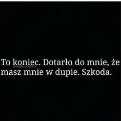 To koniec. Dotarło do mnie, że masz mnie w dupie Mommy Quotes, Daily Quotes, True Quotes, Saving Quotes, Pretty Words, Meaningful Words, Romantic Quotes, Poetry Quotes, Quotations