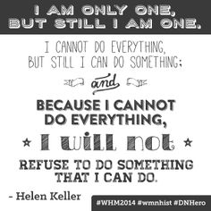 """""""I am only one, but still I am one. I cannot do everything, but still I can do something; and because I cannot do everything, I will not refuse to do something that I can do."""" - Helen Keller #quote #inspiration #whm2014 #womenshistorymonth #DNHero"""