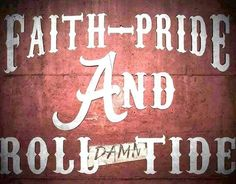Faith Pride and Roll Tide!