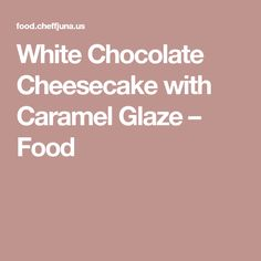 White Chocolate Cheesecake with Caramel Glaze – Food