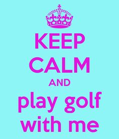 KEEP CALM AND play golf with me - KEEP CALM AND CARRY ON Image Generator