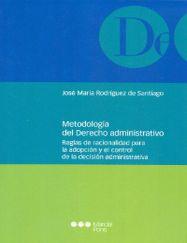 Metodología del derecho administrativo : reglas de racionalidad para la adopción y el control de la decisión administrativa / José María Rodríguez de Santiago