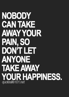 """Nobody can take away your pain, so don't let anyone take away your happiness."""