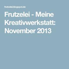 Frutzelei - Meine Kreativwerkstatt: November 2013