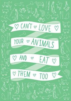 loving pets and loving animals are two different things. if you love animals don't eat them.