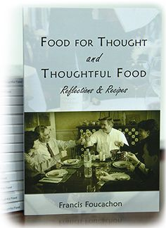 Food for Thought & Thoughtful Food, by Francis Foucachon. This book is the life-long reflection of pastor and chef Francis Foucachon on the place of food in the Christian life, as well as a collection of his personal recipes. Eating is not just fuel for our bodies; it is about relationships and family structure, it is about beauty and flavors, it is about God-given pleasure and art; in short, it is the French way.