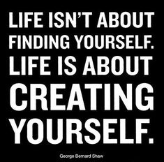 Life is about Creating Yourself. - George Bernard Shaw