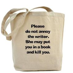 Please do not annoy the writer. She may put you in a book and kill you... (Cheeky!)