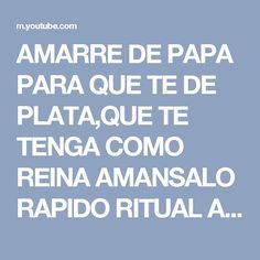 AMARRE DE PAPA PARA QUE TE DE PLATA,QUE TE TENGA COMO REINA AMANSALO RAPIDO RITUAL ANTIGUO GOMERO - YouTube