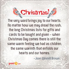 Christmas! The very word brings joy to our hearts. No matter how we may dread the rush, the long Christmas lists for gifts and cards to be bought and given--when Christmas Day comes there is still the same warm feeling we had as children, the same warmth that enfolds our hearts and our homes. - Joan Winmill Brown