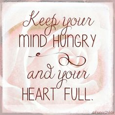 Keep your mind hungry and your heart full.
