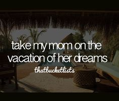 Take my mom on the vacation of her dreams.  Wish I could have had the opportunity...so I took my mother in law instead...whom I love just the same