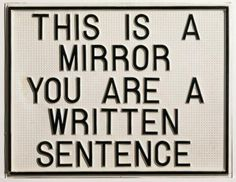 This is a mirror. You are a written sentence,