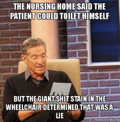 The nursing home said the patient could toilet himself but the giant shit stain in the wheelchair determined that was a lie - Maury Povich Lie Detector Test