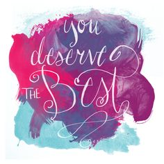 You deserve the best!