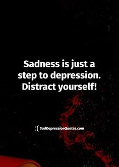 Depression Quotes -Sadness is just a step to depression. Distract yourself!