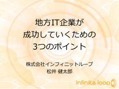 地方IT企業が成功していくための3つのポイント by infinite_loop via slideshare