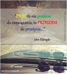 Życie to nie problem do rozwiązania, to przygoda do przeżycia.  John Eldregde