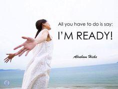 All you have to do is SAY: I'M READYYYYYYYYYYYYYYYYYYYYY. Abraham Hicks