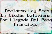 http://tecnoautos.com/wp-content/uploads/imagenes/tendencias/thumbs/declaran-ley-seca-en-ciudad-boliviana-por-llegada-del-papa-francisco.jpg Bolivia. Declaran ley seca en ciudad boliviana por llegada del papa Francisco, Enlaces, Imágenes, Videos y Tweets - http://tecnoautos.com/actualidad/bolivia-declaran-ley-seca-en-ciudad-boliviana-por-llegada-del-papa-francisco/