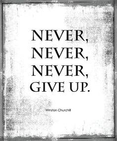 """Never, never, never, give up"" -Winston Churchill"