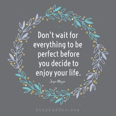 Don't wait for everything to be perfect before you decide to enjoy your life.