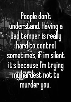 Having a bad temper is really hard to control somet… People don't understand. Having a bad temper is really hard to control sometimes, if im silent it's because I'm trying my hardest not to murder you. Quotes Deep Feelings, Hurt Quotes, Badass Quotes, Mood Quotes, Funny Quotes, Life Quotes, Bad Family Quotes, Tomboy Quotes, Qoutes