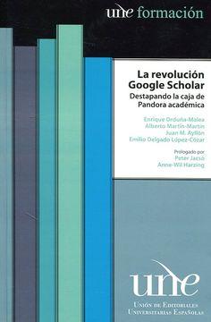 La revolución Google Scholar : destapando la caja de Pandora académica / Enrique Orduña-Malea... [et al.] ; prologado por Peter Jacsó, Anne-Wil Harzing  Granada : Universidad de Granada, 2016