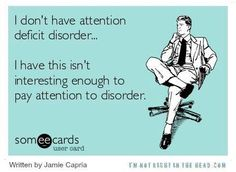oh my gosh yes. I dont have ADD attention deficit disorder. I have this isnt interesting enough to pay attention disorder. Understand the difference. SomeECards.