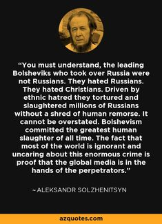 You must understand, the leading Bolsheviks who took over Russia were not Russians. They hated Russians. They hated Christians. Driven by ethnic hatred they tortured and slaughtered millions of Russians without a shred of human remorse. It cannot be overstated. Bolshevism committed the greatest human slaughter of all time. The fact that most of the world is ignorant and uncaring about this enormous crime is proof that the global media is in the hands of the perpetrators. - Aleksandr…