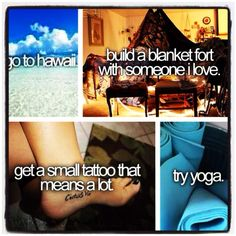 go to hawaii. build a blanket fort with someone i love. get a small tattoo that means alott. try yoga.