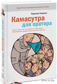 Камасутра для оратора. Десять глав о том, как получать и доставлять удовольствие, выступая публично. Радислав Гандапас