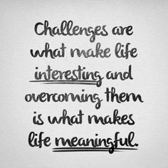 """""""Challenges are what make life interesting and overcoming them is what makes life meaningful."""" -unknown (via Twitter)"""
