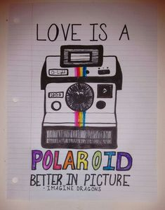 Love is a polaroid. Better in picture. // Imagine Dragons