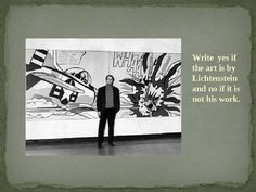 Use this powerpoint to discuss the work of Roy Lichtenstein and then to also assess whether students can identify his work when among other famous ...