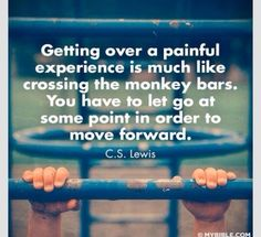 Getting over a painful experience is much like crossing the monkey bars. You have to let go at some point in order to move forward.