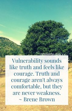 Lovely quote: Vulnerability sounds like truth and feels like courage. Truth and courage aren't always comfortable, but they are never weakness. ~ Brene Brown