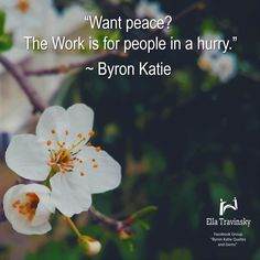 """""""Want peace? The Work is for people in a hurry.""""  ~ Byron Katie"""