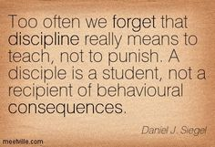Quotation-Daniel-J-Siegel-discipline-Too often we forget that discipline really means to teach, not to punish. A disciple is a student, not a recipient of behavioral consequences.