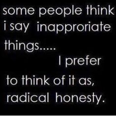 The world could use some more radical honesty; I would rather be hated for who I am than loved for who I am not...KEEP IT REAL, SPEAK YOUR TRUTH  OWN IT