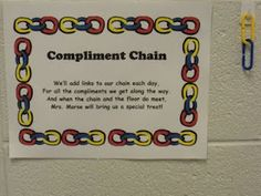 "class compliment chain.  This is a way to reward the whole class for compliments they receive from other teachers (walking in the halls, when teachers come by my room to ask a question, at lunch...)  The poem says ""We'll add links to our chain each day for all the compliments we get along the way.  And when the chain and the floor do meet, Mrs. _____ will bring us a special treat!"""