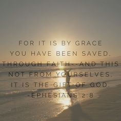For it is by grace you have been saved, through faith—and this not from yourselves, it is the gift of God. ~ Ephesians 2:8