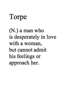 TORPE (n) a man who is desperately in love with a woman, but cannot admit his feelings or approach her.