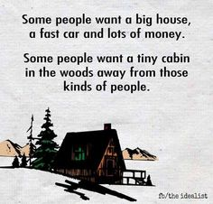 Some people want a big house, a fast car and lots of money. Others want a tiny cabin in the woods away from those kinds of people Great Quotes, Quotes To Live By, Me Quotes, Inspirational Quotes, Random Quotes, Motivational, Cabins In The Woods, Kinds Of People, I Smile