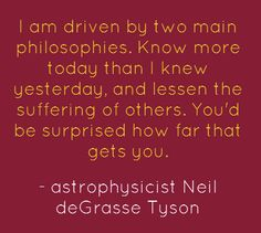 I am driven by two main philosophies: know more than I knew yesterday, and lessen the suffering of others. You'd be surprised how far that gets you. - Neil deGrasse Tyson
