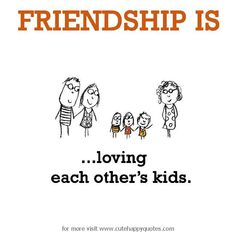 Friendship is, loving each others' kids. - Cute Happy Quotes
