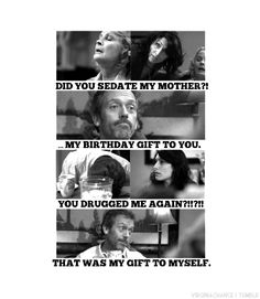 Dr. Lisa Cuddy: Did you sedate my mother?! Dr. Gregory House: My birthday gift to you. Dr. James Wilson: You drugged me again?!!?!! Dr. Gregory House: That was my gift to myself. House MD quotes