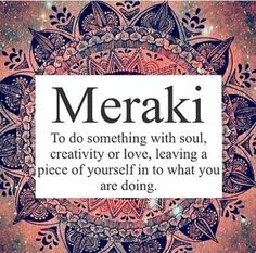 """Meraki, a verb, or adverb, a Modern Greek word, derived from the Turkish """"Merak"""" (Labor of   love, to do something with pleasure), is applied to tasks, usually, creative or artistic tasks,   but can be applied to any task at all.  It means to do something with passion, with absolute devotion, with undivided attention."""