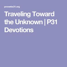 Traveling Toward the Unknown  |   P31 Devotions