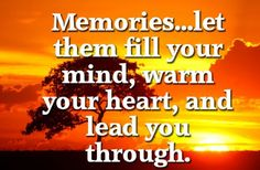 Memories... Let them fill your mind, warm you heart, and lead you through.